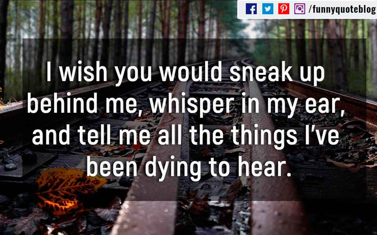 I wish you would sneak up behind me, whisper in my ear, and tell me all the things I've been dying to hear.