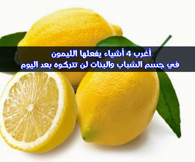 أغرب 4 أشياء يفعلها الليمون في جسم الشباب والبنات لن تتركوه بعد اليوم