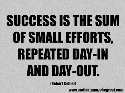 "Success Quotes And Sayings About Life: ""Success is the sum of small efforts, repeated day-in and day-out."" - Robert Collier"