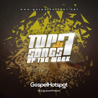 Top 7 Gospel Songs Of The Week | 1st Week, March; 2018