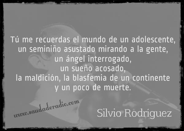 """""""Tú me recuerdas el mundo de un adolescente, un seminiño asustado mirando a la gente, un ángel interrogado, un sueño acosado, la maldición, la blasfemia de un continente y un poco de muerte."""" Silvio Rodríguez"""