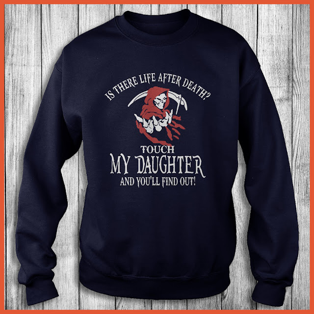 Life After Death Touch My Daughter And You'll Find Out! Shirt