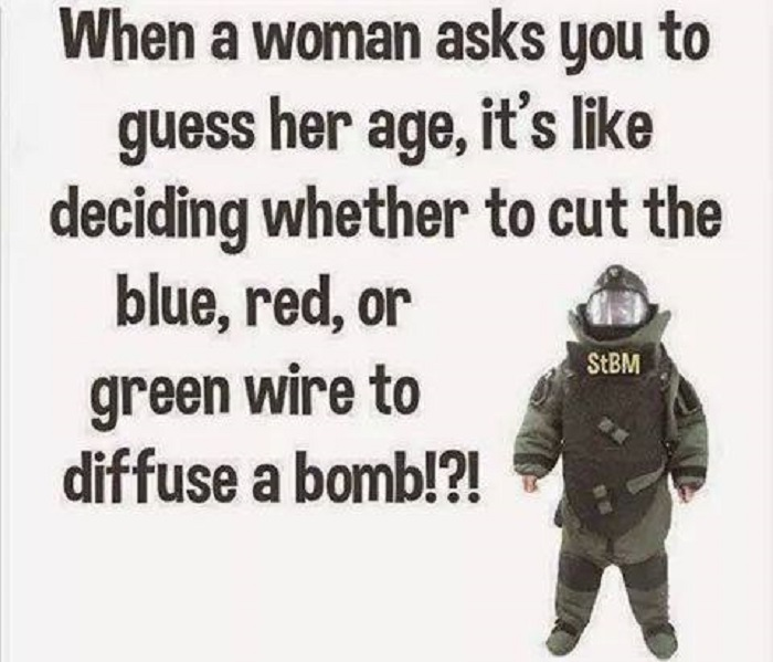 When a woman asks you to guess her age it's like deciding whether to cute the blue red or green wire to diffuse a bomb