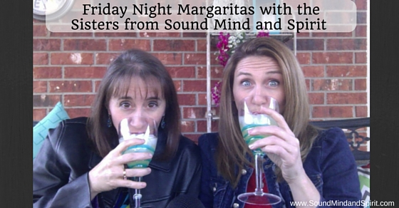Friday Night Margaritas with the sisters from Of Sound Mind and Spirit