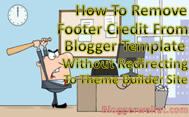 Remove Footer Credit From Blogger Templates Without Redirecting To Theme Builder Site