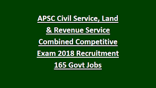 APSC Civil Service, Land & Revenue Service Combined Competitive Exam 2018 Recruitment Notification 165 Govt Jobs
