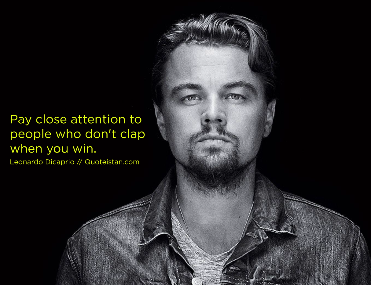 Pay close attention to people who don't clap when you win. Leonardo Dicaprio