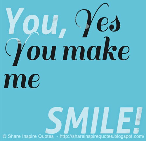 You, Yes You make me SMILE! | Share Inspire Quotes ...