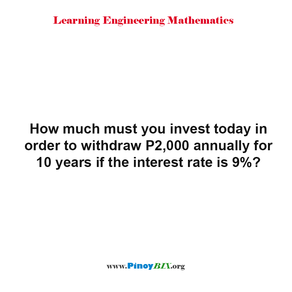 How much must you invest today in order to withdraw P2,000 annually for 10 years?
