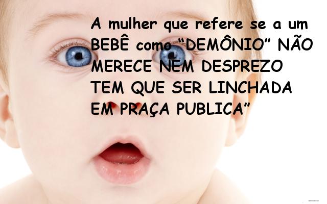 """a mulher que se refere ao bebê como """"demônio"""" não merece nem desprezo tem que ser linchada em praça pública"""
