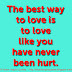 The best way to love is to love like you have never been hurt.
