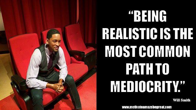 "Will Smith Motivational Quotes: ""Being realistic is the most common path to mediocrity."""