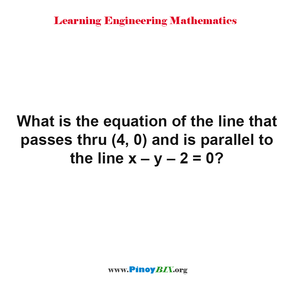 What is the equation of the line that passes thru (4, 0) and is parallel to the line x – y – 2 = 0?