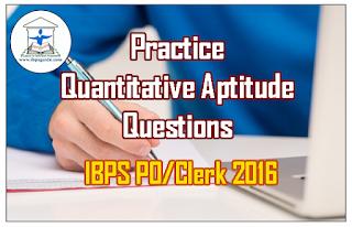 IBPS PO/Clerk 2016 - Practice Quantitative Aptitude Questions