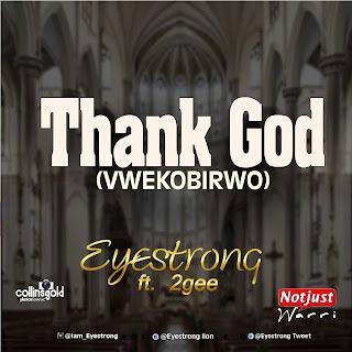 Music: Eyestrong Ft 2gee - Thank God Prod By KizzyBeat | @EyestrongTweet