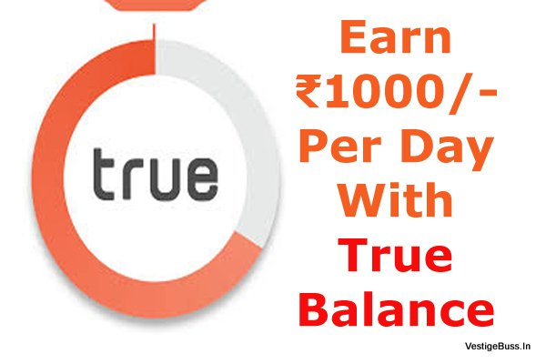 Earn Rs.1000/- Per Day Using True Balance App