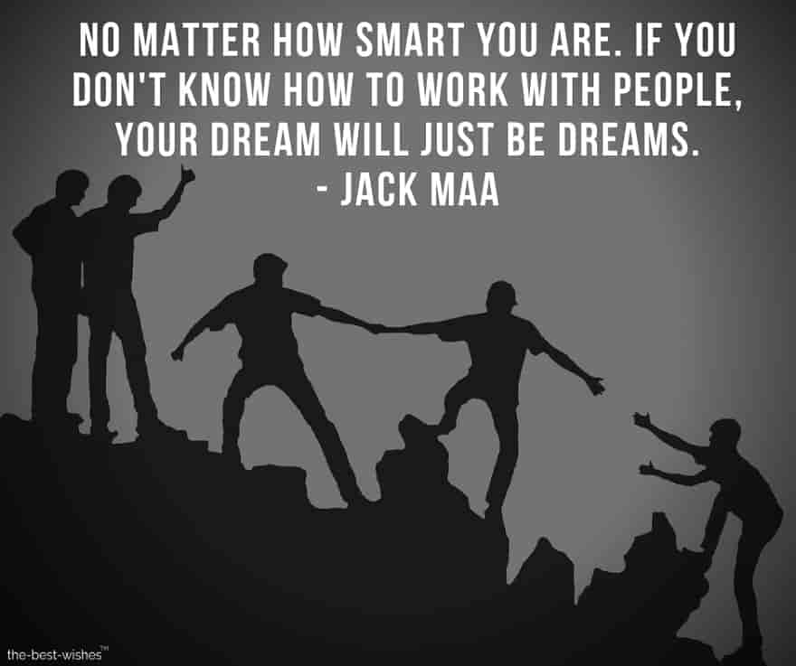 No matter how smart you are, if you don't know how to work with people, your dream will just be dreams.