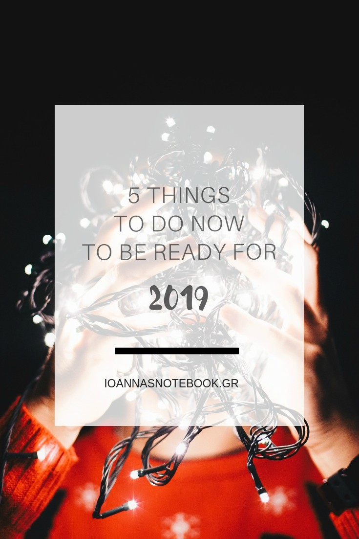 5 Things to do now to be ready for 2019: Sharing some tips about how to spend the rest of the holidays and get ready for 2019 | Ioanna's Notebook