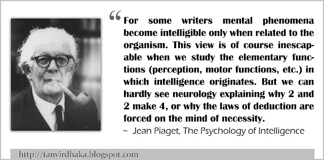 """For some writers mental phenomena become intelligible only when related to the organism. This view is of course inescapable when we study the elementary functions (perception, motor functions, etc.) in which intelligence originates. But we can hardly see neurology explaining why 2 and 2 make 4, or why the laws of deduction are forced on the mind of necessity."" ~ Jean Piaget, The Psychology of Intelligence"