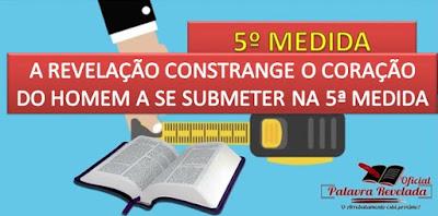 A REVELAÇÃO CONSTRANGE O CORAÇÃO DO HOMEM A SE SUBMETER NA 5ª MEDIDA
