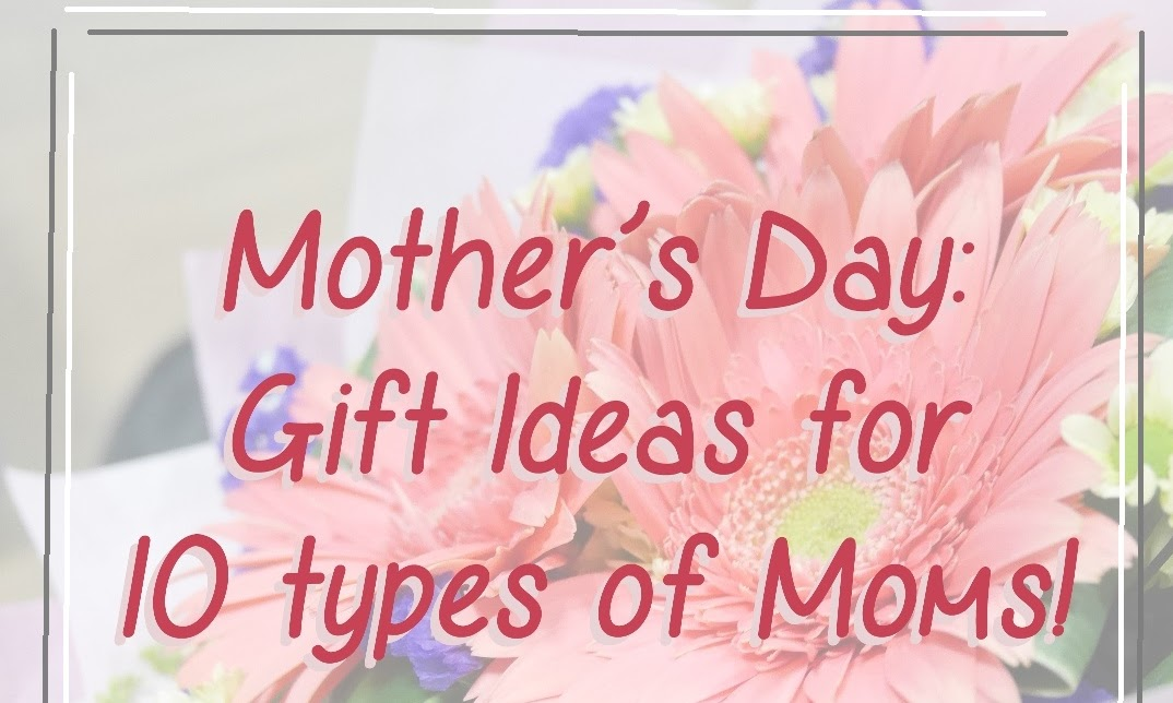 Mother's Day Gifts: Gift Ideas for 10 types of Moms!