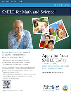 Flier for program.  Image of an older gentlemen standing in front of a chalboard, snapshots of kids at play.  Text: SMILE for Math and Science. Are you interested in re-careering? Do you like science or math? Want to help others learn? Do something that will make a difference... get certified as a teacher through Rio Salado College's Noyce Scholars SMILE program. The Noyce Scholars SMILE (Science and Math Innovative Learning Environments) program is an online 15-month comprehensive secondary teacher certification program in math or science. Program participants receive: $16,500 stipends to cover tuition, fees, and some living expenses, Mentorship throughout the student teaching experience, Assistance with job placementApply for Your SMILE Today!  Call: 480-517-8580 Email: Karen.Nave@riosalado.edu www. riosalado.edu/noyce.  Applications Being Accepted.  Images of Rio Salado Collee, Maricopa Community Colleges and NSF logos.
