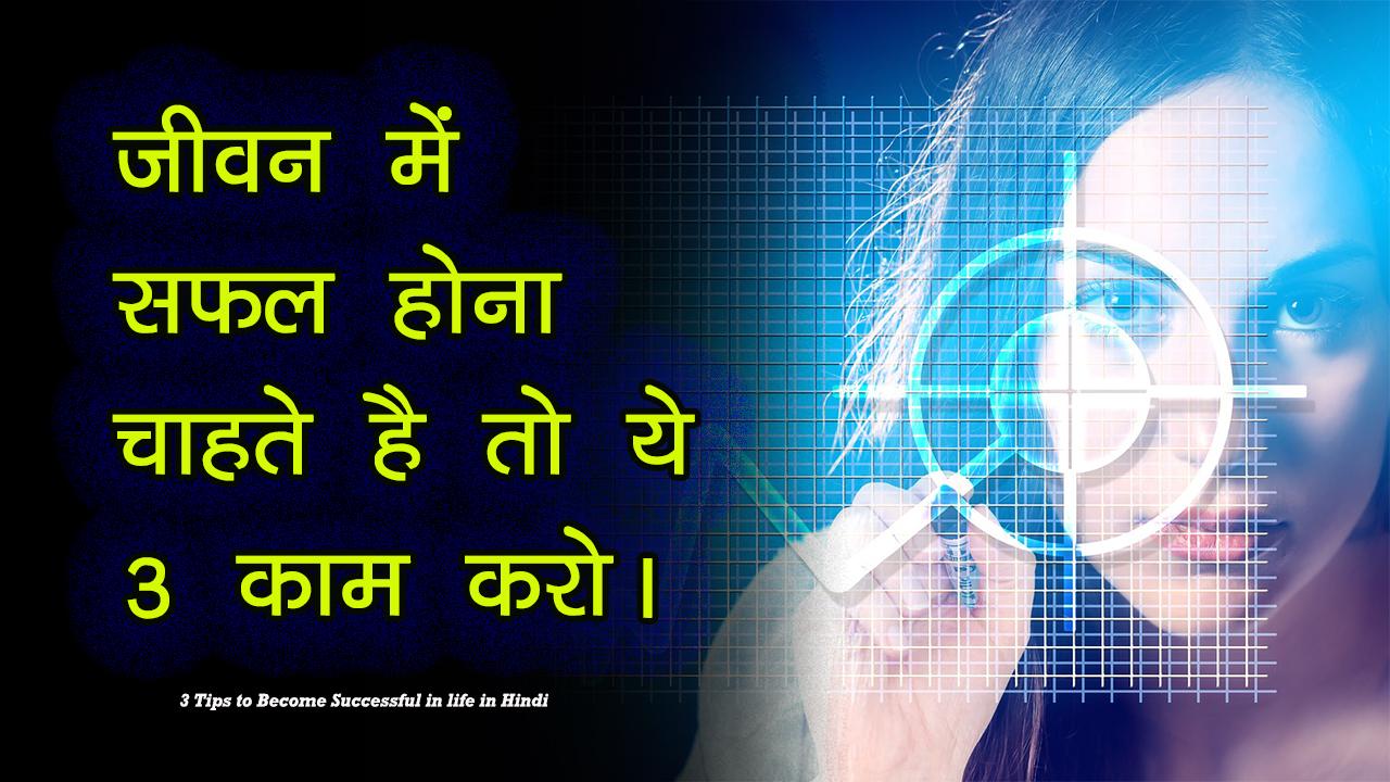 जीवन में सफल होना चाहते है तो ये 3 काम करो। 3 Tips to Become Successful in life in Hindi