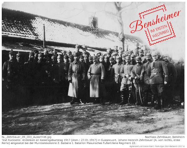 NL_Zehnbauer_09_003.jpg; Nachlass Zehnbauer, Bensheim; Text Rückseite: Andenken an Kaisersgeburtstag 1917 (Anm.: 27.01.1917) in Guizancuort; Johann Heinrich Zehnbauer (4. von rechts, erste Reihe) eingesetzt bei der Munitionskolonne 2. Batterie I. Bataillon Masurisches Fußartillerie Regiment 22; digitalisiert und transkribiert: Frank-Egon Stoll-Berberich 2017 ©.