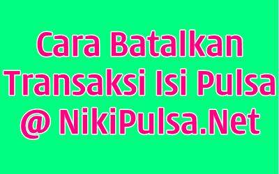 Cara Membatalkan Transaksi Bisnis Agen Server Niki Reload Pulsa Elektrik Online Termurah Jakarta Bandung Semarang Surabaya