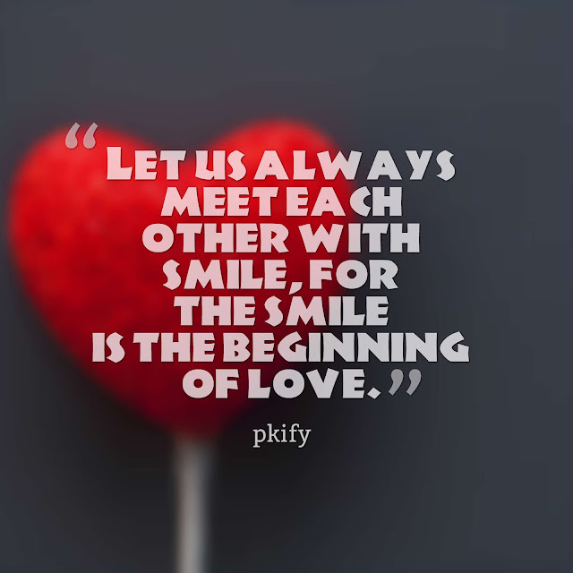 Let us always meet each other with smile, for the smile is the beginning of love Love Quotes