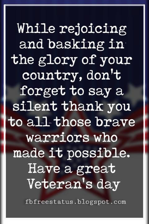 Veterans Day Quotes, Veterans Day Messages, While rejoicing and basking in the glory of your country, don't forget to say a silent thank you to all those brave warriors who made it possible. Have a great Veteran's day