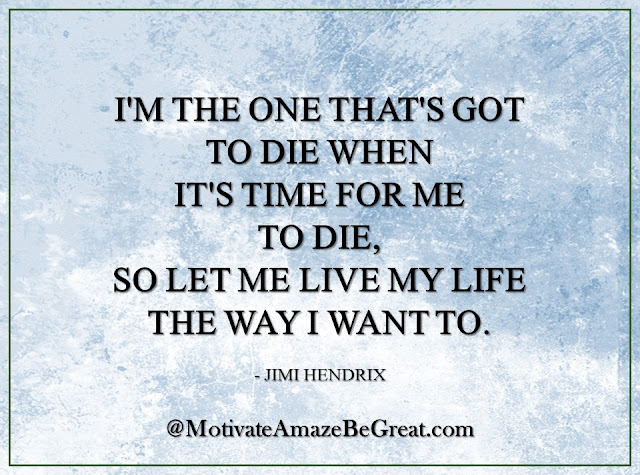 "Inspirational Quotes About Life: ""I'm the one that's got to die when it's time for me to die, so let me live my life the way I want to."" - Jimi Hendrix"