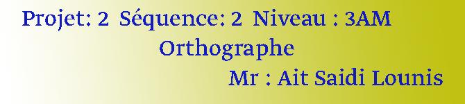 Projet: 2  Séquence: 2  Niveau : 3AM                           Orthographe