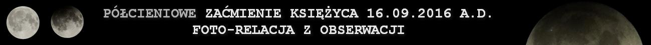 FOTORELACJA Z OBSERWACJI - PÓŁCIENIOWE ZAĆMIENIE KSIĘŻYCA 16.09.2016 A.D.