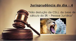 Jurisprud~encia do dia - 4 - Não dedução da CSLL da base de cálculo do IR - PJ