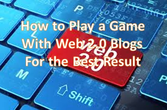 How to Play a Game With Web 2.0 Blogs For the Best Result