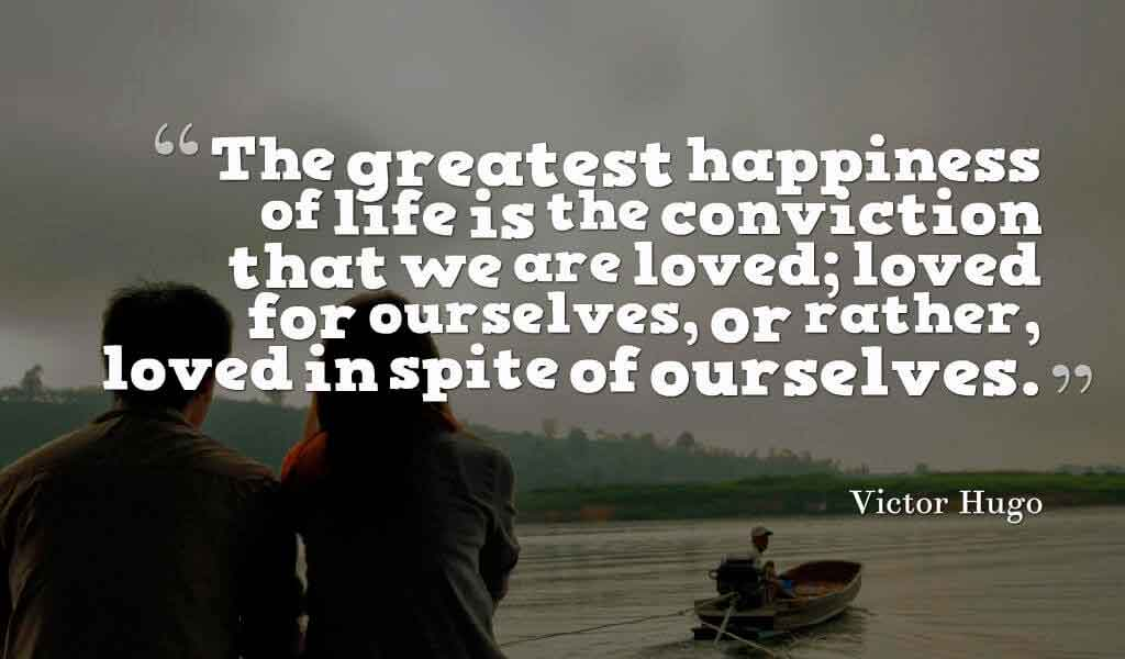 The greatest happiness of life is the conviction that we are loved; loved for ourselves, or rather, loved in spite of ourselves. ? Victor Hugo quotes about love