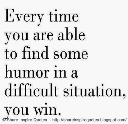 Every Time You Are Able To Find Some Humor In A Difficult