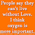 People say they can't live without Love. I think oxygen is more important.