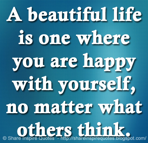 Image of: Inspirational Quotes Beautiful Life Is One Where You Are Happy With Yourself No Matter What Others Think Funny Quotes Beautiful Life Is One Where You Are Happy With Yourself No Matter