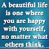 A beautiful life is one where you are happy with yourself, no matter what others think.