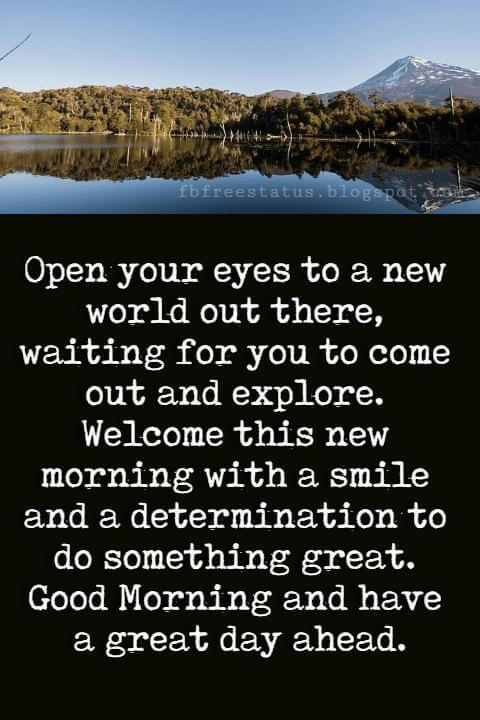 Good Morning Text Messages, Open your eyes to a new world out there, waiting for you to come out and explore. Welcome this new morning with a smile and a determination to do something great. Good Morning and have a great day ahead.
