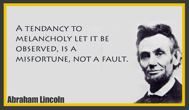 A tendancy to melancholy let it be observed, is a misfortune, not a fault Abraham Lincoln quotes
