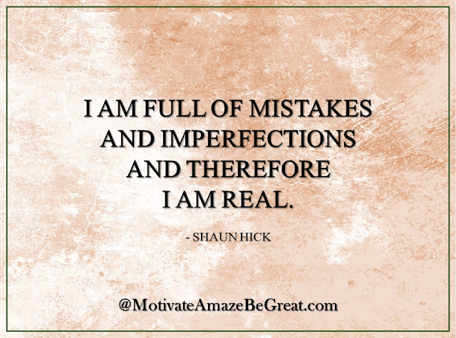 "Inspirational Quotes About Life: ""I am full of mistakes and imperfections and therefore I am real."" - Shaun Hick"