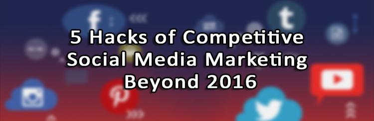 5 Hacks of Competitive Social Media Marketing Beyond 2016