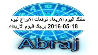 حظك اليوم الاربعاء توقعات الابراج ليوم 18-05-2016 برجك اليوم الاربعاء