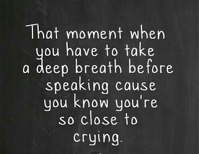 That moment when you have to take a deep breath before speaking cause you know you're so close to cry...