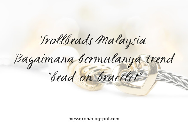 "Trollbeads Malaysia - Bagaimana bermulanya trend ""bead-on-bracelet"""
