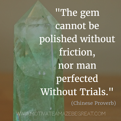 "71 Quotes About Life Being Hard But Getting Through It: ""The gem cannot be polished without friction, nor man perfected without trials."" - Chinese Proverb"