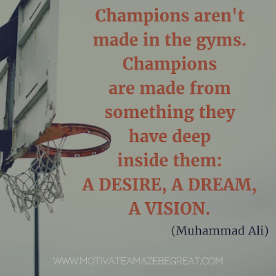 "Featured on 33 Rare Success Quotes In Images To Inspire You: ""Champions aren't made in the gyms. Champions are made from something they have deep inside them - a desire, a dream, a vision."" - Muhammad Ali"